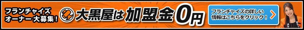 フランチャイズオーナー大募集! 大黒屋は加盟金0円 フランチャイズの詳しい情報はこちらをクリック!